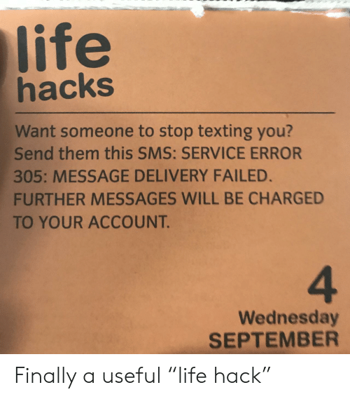 """Life, Texting, and Wednesday: life  hacks  Want someone to stop texting you?  Send them this SMS: SERVICE ERROR  305: MESSAGE DELIVERY FAILED.  FURTHER MESSAGES WILL BE CHARGED  TO YOUR ACCOUNT.  4  Wednesday  SEPTEMBER Finally a useful """"life hack"""""""