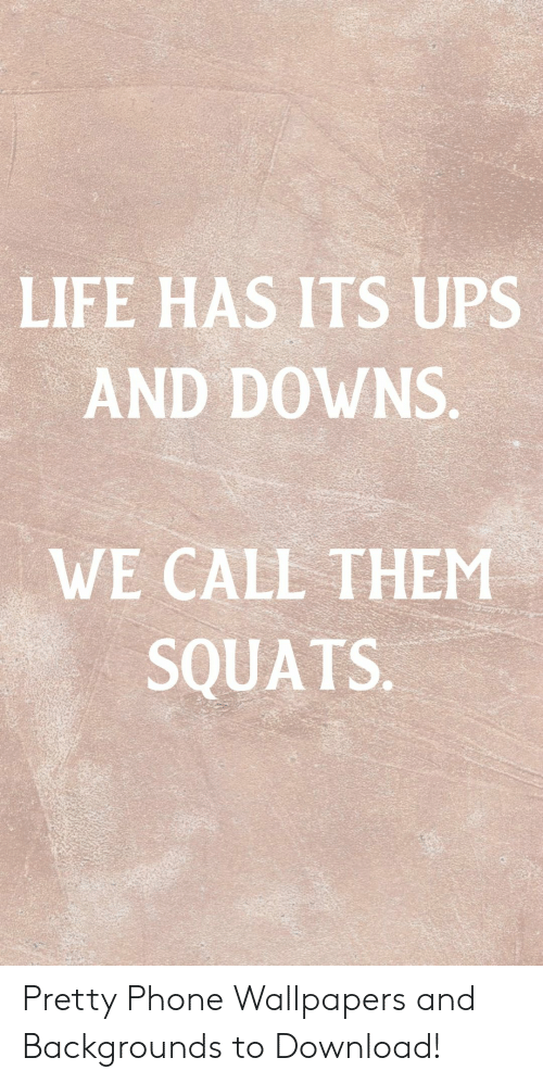 Squats: LIFE HAS ITS UPS  AND DOWNS.  WE CALL THEM  SQUATS. Pretty Phone Wallpapers and Backgrounds to Download!