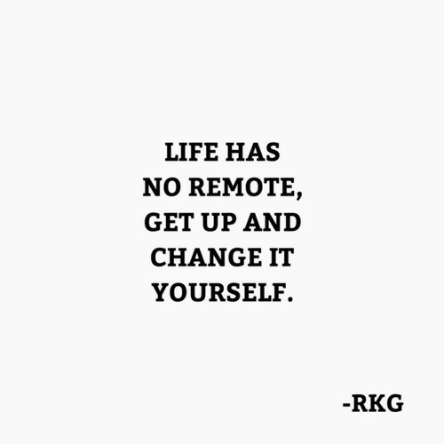 remote: LIFE HAS  NO REMOTE,  GET UP AND  CHANGE IT  YOURSELF.  RKG