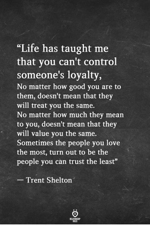 """trent: """"Life has taught me  that vou can't control  someone's loyalty,  No matter how good you are to  them, doesn't mean that they  will treat you the same.  No matter how much they mean  to you, doesn't mean that they  will value you the same.  Sometimes the people you love  the most, turn out to be the  people you can trust the least""""  Trent Shelton"""