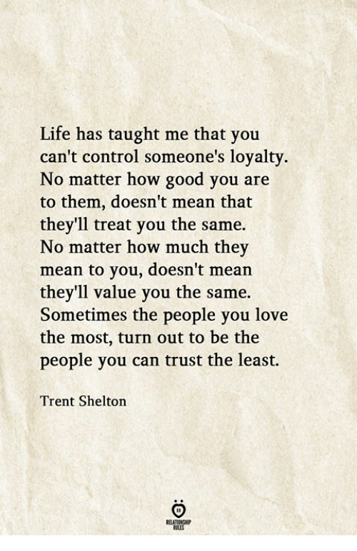 trent: Life has taught me that you  can't control someone's loyalty.  No matter how good you are  to them, doesn't mean that  they'll treat you the same.  No matter how much they  mean to you, doesn't mean  they'll value you the same.  Sometimes the people you love  the most, turn out to be the  people you can trust the least.  Trent Shelton