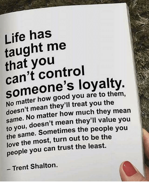 Life, Love, and Control: Life has  taught me  that you  can't control  someone's loyalty  No matter how good you are to them,  doesn't mean they'll treat you the  e. No matter how much they mean  same.  ou, doesn't mean they'll value you  to y  the same. Sometimes the people you  love the most, turn out to be the  people you can trust the least.  - Trent Shalton.