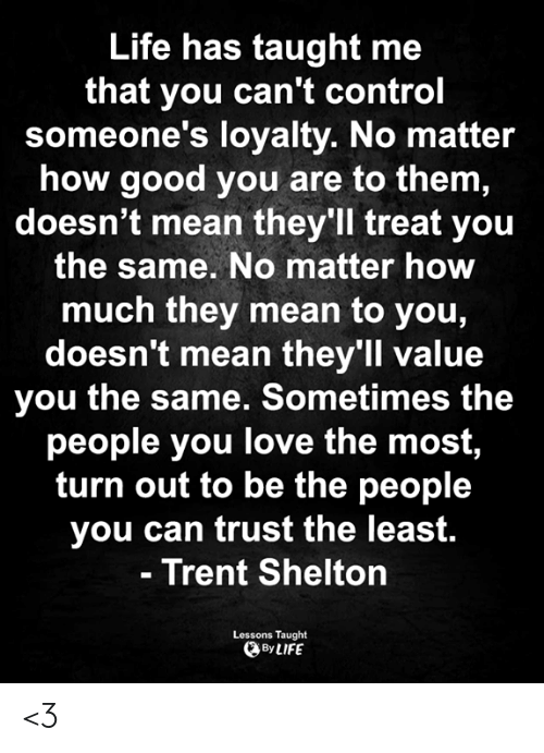 Life, Love, and Memes: Life has taught me  that you can't control  someone's loyalty. No matter  how good you are to them,  doesn't mean they'll treat you  the same. No matter how  much they mean to you,  doesn't mean they'll value  you the same. Sometimes the  people you love the most,  turn out to be the people  you can trust the least.  - Trent Shelton  Lessons Taught  By LIFE <3