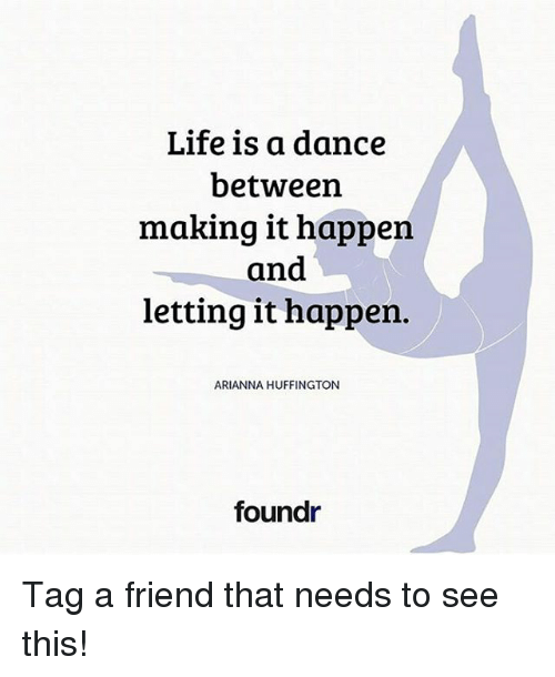 Life, Memes, and Huffington: Life is a dance  between  making it happen  and  letting it happen.  ARIANNA HUFFINGTON  foundr Tag a friend that needs to see this!