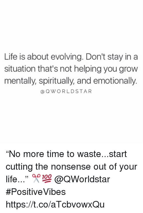 "Life, Time, and Nonsense: Life is about evolving. Don't stay in a  situation that's not helping you grow  mentally, spiritually, and emotionally.  @QWORLDSTAR ""No more time to waste...start cutting the nonsense out of your life..."" ✂️💯 @QWorldstar #PositiveVibes https://t.co/aTcbvowxQu"