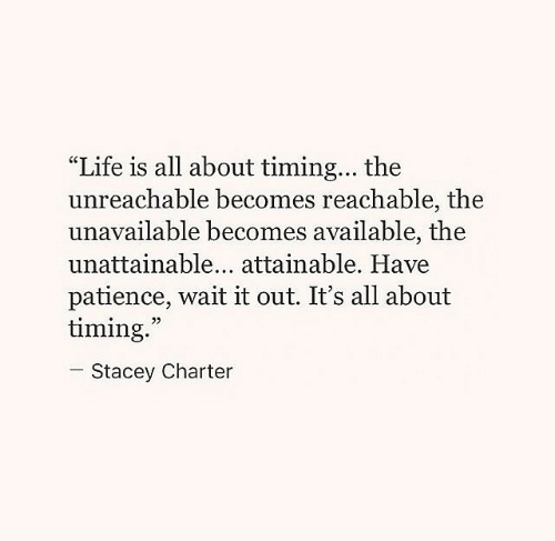 "Life, Patience, and All: ""Life is all about timing... the  unreachable becomes reachable, the  unavailable becomes available, the  unattainable... attainable. Have  patience, wait it out. It's all about  timing.  05  Stacey Charter"