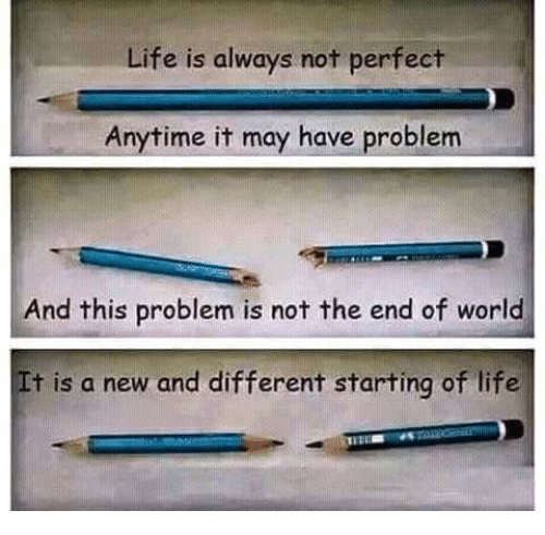 end of world: Life is always not perfect  Anytime it may have problem  And this problem is not the end of world  t is a new and different starting of life