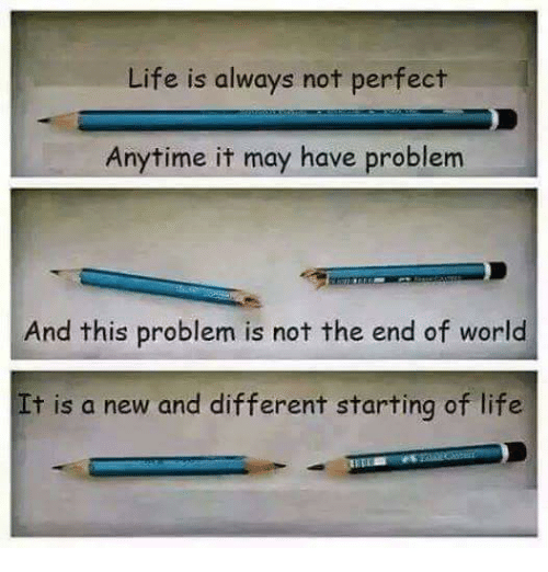 end of world: Life is always not perfect  Anytime it may have problem  And this problem is not the end of world  It is a new and different starting of life