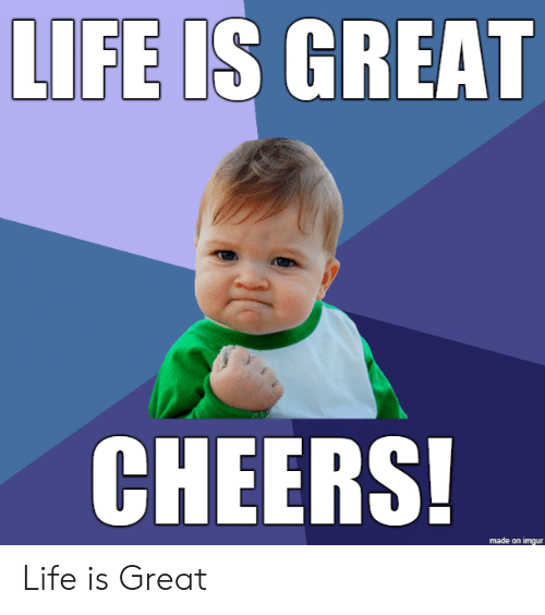 cheers: LIFE IS GREAT  CHEERS!  made on imgur Life is Great