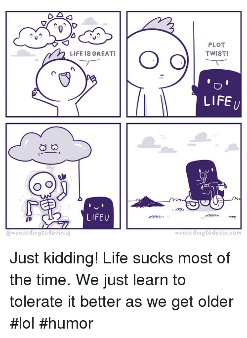 Life Sucking: LIFE IS GREAT!  O O  O O  LIFE U  ccording to de  ig  PLOT  TWIST!  LIFE  o ccording devin Com Just kidding! Life sucks most of the time. We just learn to tolerate it better as we get older #lol #humor