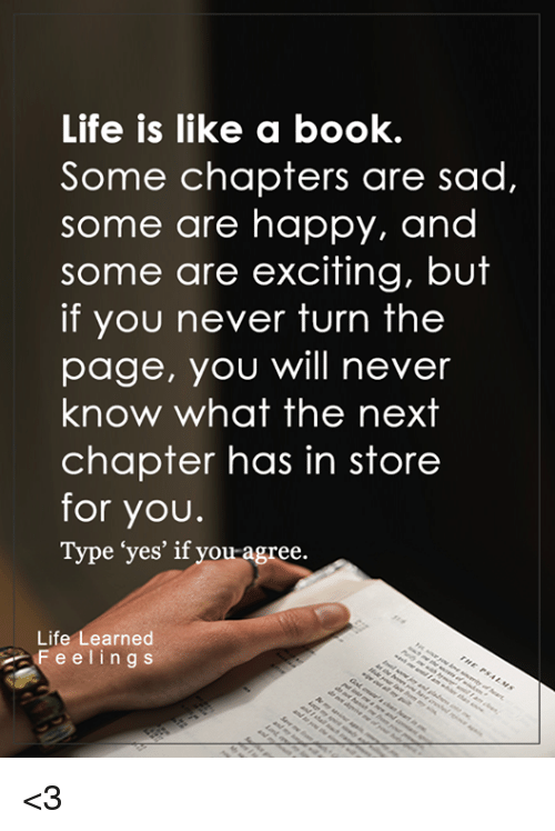 "Memes, 🤖, and Chapters: Life is like a book.  Some chapters are sad,  some are happy, and  some are exciting, but  if you never turn the  page, you will never  know what the next  chapter has in store  for you.  Type ""yes' if you agree.  Life  earned  F e e l i n g s <3"
