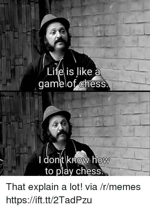 Life, Memes, and Chess: Life is like a  gamelot chess  donjt know how  to play chess  0 That explain a lot! via /r/memes https://ift.tt/2TadPzu