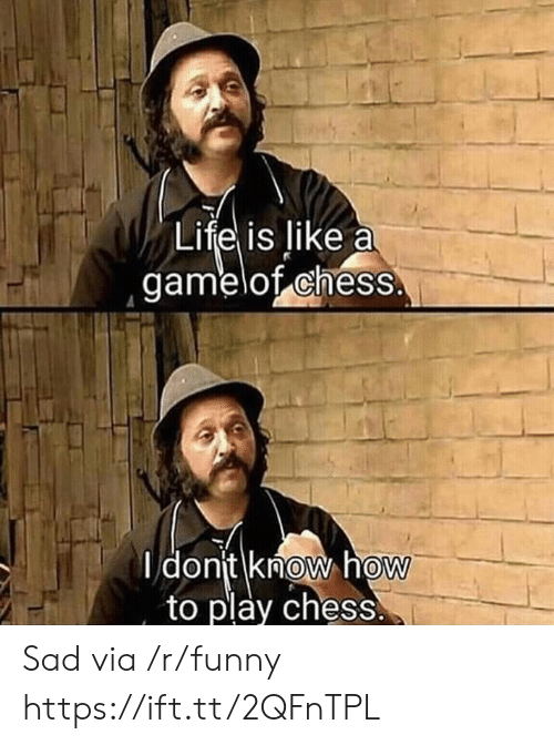 Funny, Life, and Chess: Life is like a  gamelot cheSS  I donit knoW how  to play chess.  0  0 Sad via /r/funny https://ift.tt/2QFnTPL