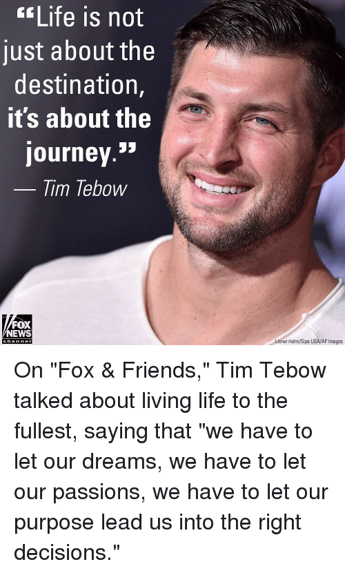 "Friends, Journey, and Life: Life is not  just about the  destination,  it's about the  journey.»  lim lebow  FOX  NEWS  Lionel Hahn/Sipa USA/AP Images  cha n ne I On ""Fox & Friends,"" Tim Tebow talked about living life to the fullest, saying that ""we have to let our dreams, we have to let our passions, we have to let our purpose lead us into the right decisions."""