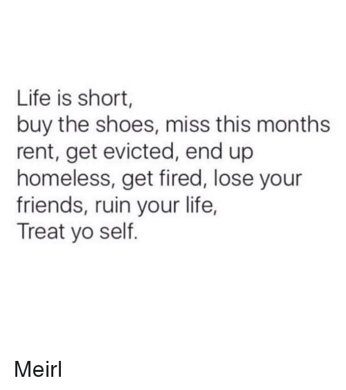 Treat Yo Self: Life is short,  buy the shoes, miss this months  rent, get evicted, end up  homeless, get fired, lose your  friends, ruin your life,  Treat yo self. Meirl