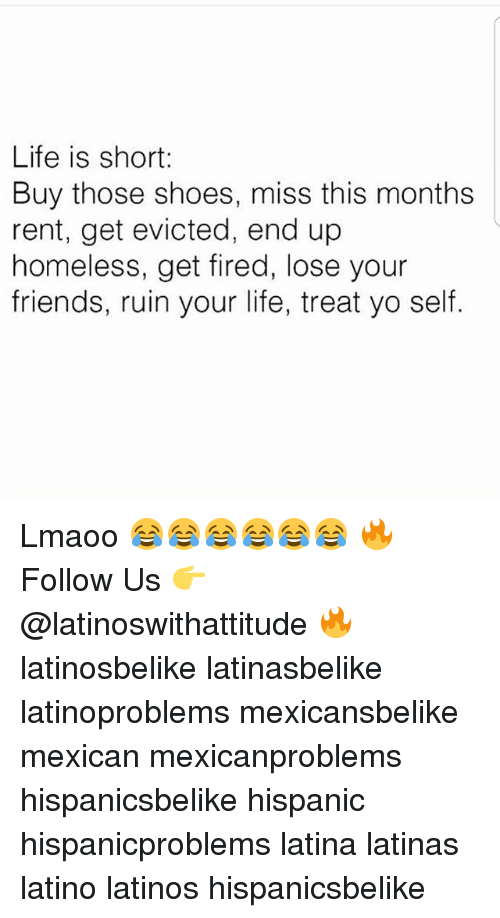 Ruinning: Life is short:  Buy those shoes, miss this months  rent, get evicted, end up  homeless, get fired, lose your  friends, ruin your life, treat yo self. Lmaoo 😂😂😂😂😂😂 🔥 Follow Us 👉 @latinoswithattitude 🔥 latinosbelike latinasbelike latinoproblems mexicansbelike mexican mexicanproblems hispanicsbelike hispanic hispanicproblems latina latinas latino latinos hispanicsbelike
