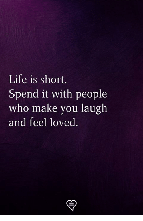 Life, Memes, and 🤖: Life is short.  Spend it with people  who make you laugh  and feel loved