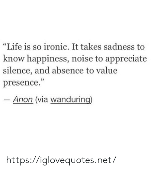 "absence: ""Life is so ironic. It takes sadness  know happiness, noise to appreciate  silence, and absence to value  presence.""  - Anon (via wanduring) https://iglovequotes.net/"