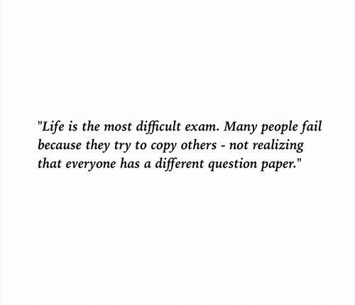 "Fail, Life, and Paper: ""Life is the most difficult exam. Many people fail  because they try to copy others - not realizing  that everyone has a different question paper."""