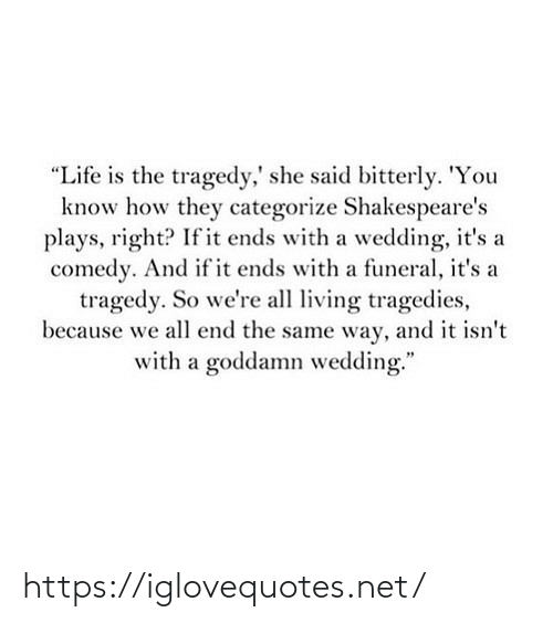 "Know How: ""Life is the tragedy,' she said bitterly. 'You  know how they categorize Shakespeare's  plays, right? If it ends with a wedding, it's a  comedy. And if it ends with a funeral, it's a  tragedy. So we're all living tragedies,  because we all end the same way, and it isn't  with a goddamn wedding."" https://iglovequotes.net/"