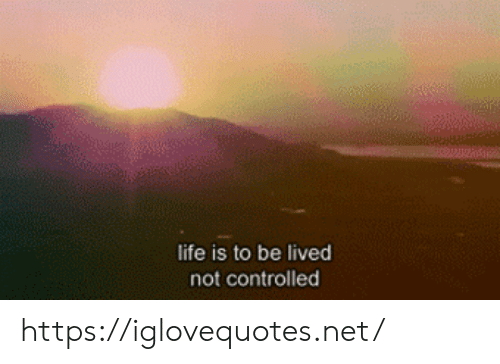 Controlled: life is to be lived  not controlled https://iglovequotes.net/