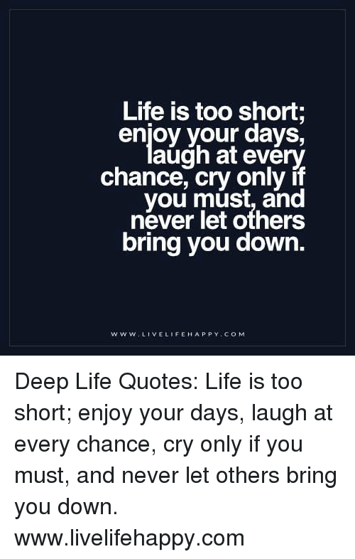 Life Is Too Short Enjoy Your Days Augh At Every Chance Cry Only If
