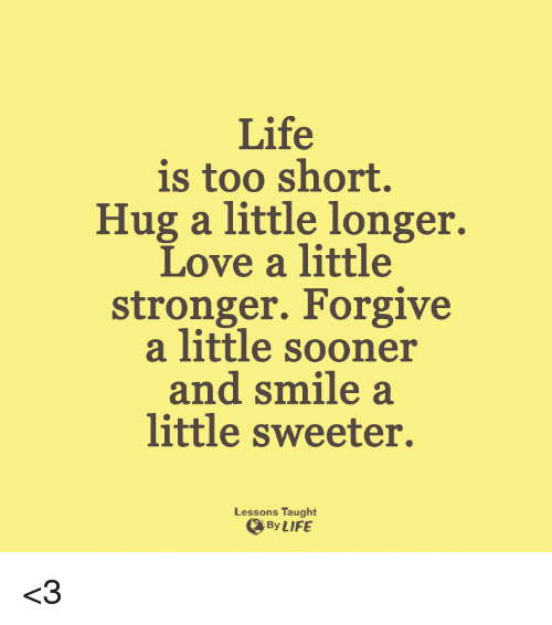 Lessoned: Life  is too short.  Hug a little longer.  Love a little  stronger. Forgive  a little sooner  and smile a  little sweeter.  Lessons Taught  By LIFE <3