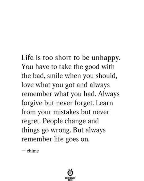 life goes on: Life is too short to be unhappy  You have to take the good with  the bad, smile when you should,  love what you got and always  remember what you had. Always  forgive but never forget. Learn  from your mistakes but never  regret. People change and  things go wrong. But always  remember life goes on.  -chime  RELATIONSHIP  RILES