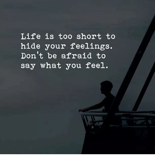 Life, Too Short, and Hide: Life is too short to  hide your feelings.  Don t be afraid to  say what you feel.