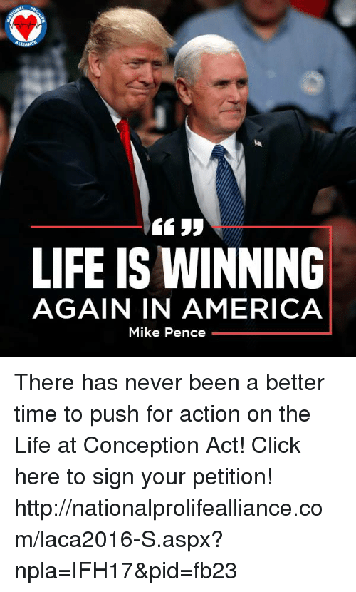 Npla: LIFE IS WINNING  AGAIN IN AMERICA  Mike Pence There has never been a better time to push for action on the Life at Conception Act!  Click here to sign your petition!  ►►http://nationalprolifealliance.com/laca2016-S.aspx?npla=IFH17&pid=fb23