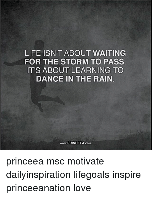 Life, Love, and Memes: LIFE ISN'T ABOUT WAITING  FOR THE STORM TO PASS  IT'S ABOUT LEARNING TO  DANCE IN THE RAIN  www.PRINCEEA.coM princeea msc motivate dailyinspiration lifegoals inspire princeeanation love