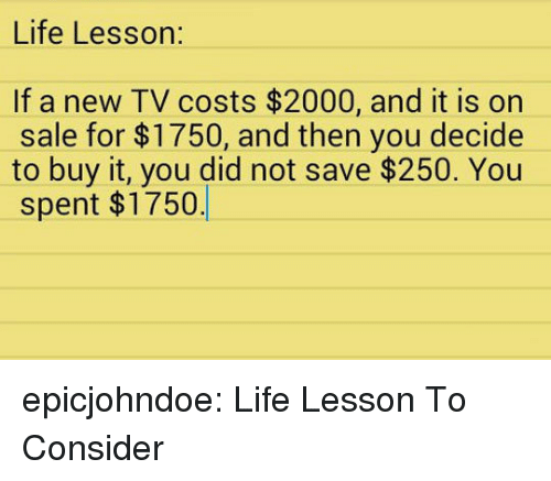 Life Lesson: Life Lesson:  If a new TV costs $2000, and it is on  sale for $1750, and then you decide  to buy it, you did not save $250. You  spent $1750 epicjohndoe:  Life Lesson To Consider