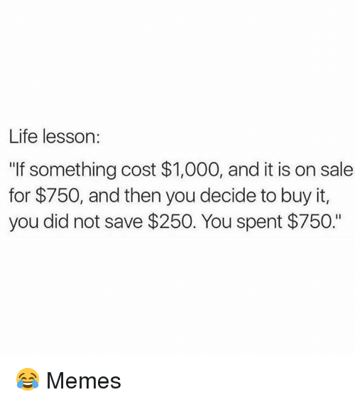 """Life Lesson: Life lesson:  """"If something cost $1,000, and it is on sale  for $750, and then you decide to buy it,  you did not save $250. You spent $750."""" 😂  Memes"""