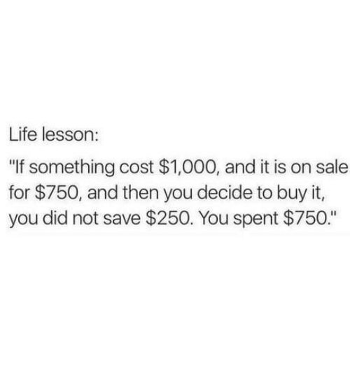 """Life Lesson: Life lesson:  """"If something cost $1,000, and it is on sale  for $750, and then you decide to buy it,  you did not save $250. You spent $750."""""""