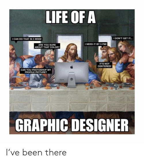 Life, Photoshop, and Classical Art: LIFE OF A  ICAN DO THAT IN 5 MINS  I DON'T GET IT...  INEED IT BY 5 PM  ARE YOU SURE  ABOUT THAT COLOR?  IT'S NOT  CENTERED!  CAN YOU PHOTOSHOP MY  PROFILE PICTURE?  GRAPHIC DESIGNER I've been there