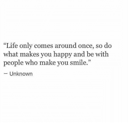 """do what makes you happy: Life only comes around once, so do  what makes you happy and be with  people who make you smile.""""  Unknown"""