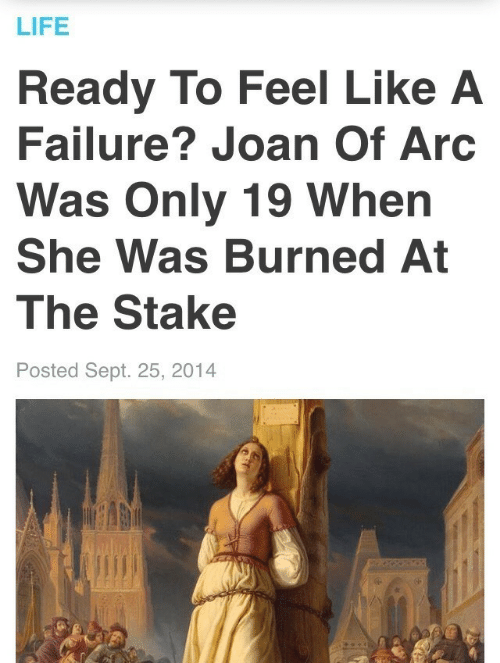 Joan: LIFE  Ready To Feel Like A  Failure? Joan Of Arc  Was Only 19 When  She Was Burned At  The Stake  Posted Sept. 25, 2014