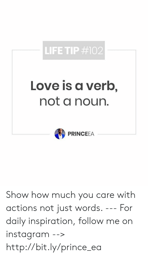 Instagram, Life, and Love: LIFE TIP #102  Love is a verb  not a noun.  PRINCEEA Show how much you care with actions not just words.  --- For daily inspiration, follow me on instagram --> http://bit.ly/prince_ea