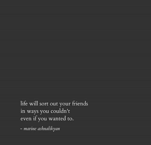 marine: life will sort out your friends  in ways you couldn't  if you wanted to.  even  - marine ashnalikyan