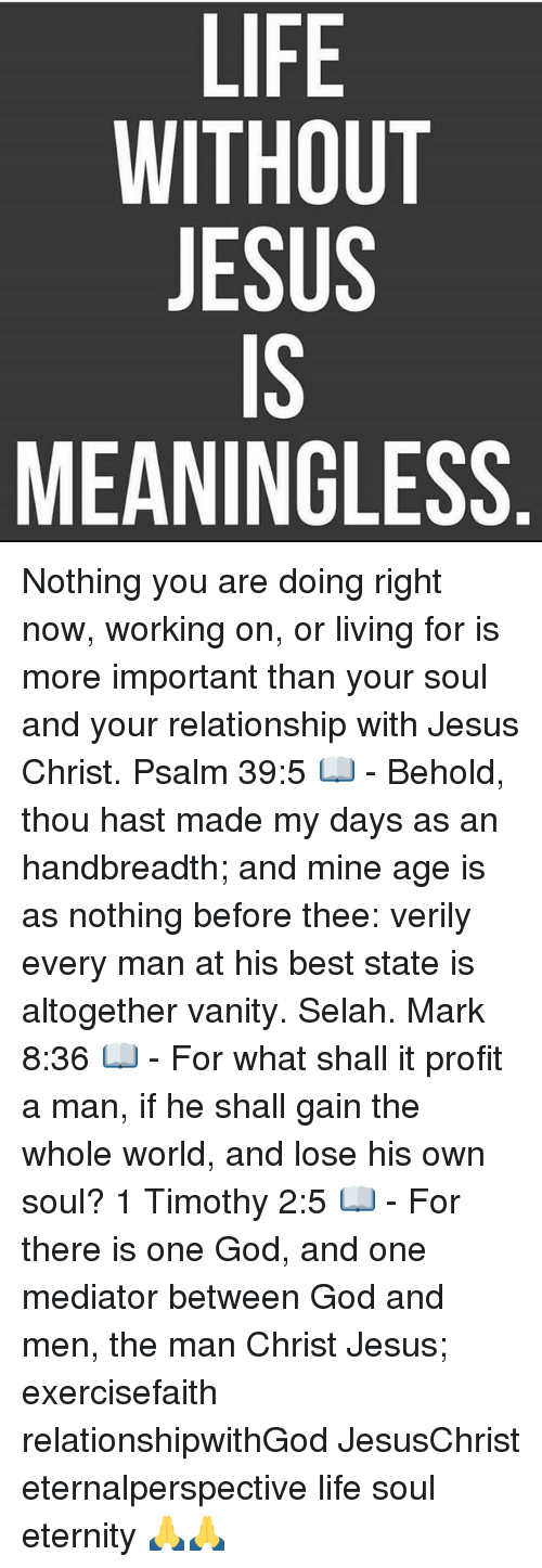 God, Jesus, and Life: LIFE  WITHOUT  JESUS  IS  MEANINGLESS Nothing you are doing right now, working on, or living for is more important than your soul and your relationship with Jesus Christ. Psalm 39:5 📖 - Behold, thou hast made my days as an handbreadth; and mine age is as nothing before thee: verily every man at his best state is altogether vanity. Selah. Mark 8:36 📖 - For what shall it profit a man, if he shall gain the whole world, and lose his own soul? 1 Timothy 2:5 📖 - For there is one God, and one mediator between God and men, the man Christ Jesus; exercisefaith relationshipwithGod JesusChrist eternalperspective life soul eternity 🙏🙏
