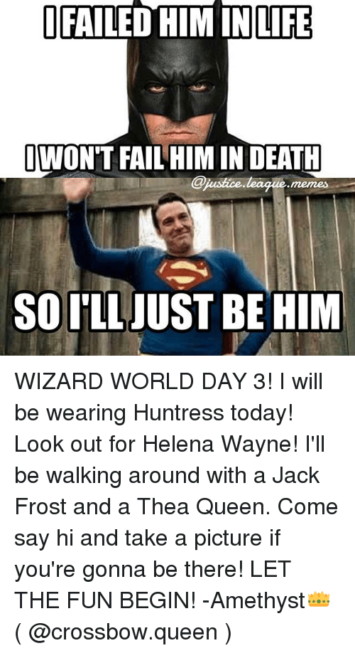 Jack Frost: LIFE  WON'T FAIL HIM IN DEATH  Cjuistice league memes  SO ['LLJUST BE HIM WIZARD WORLD DAY 3! I will be wearing Huntress today! Look out for Helena Wayne! I'll be walking around with a Jack Frost and a Thea Queen. Come say hi and take a picture if you're gonna be there! LET THE FUN BEGIN! -Amethyst👑 ( @crossbow.queen )