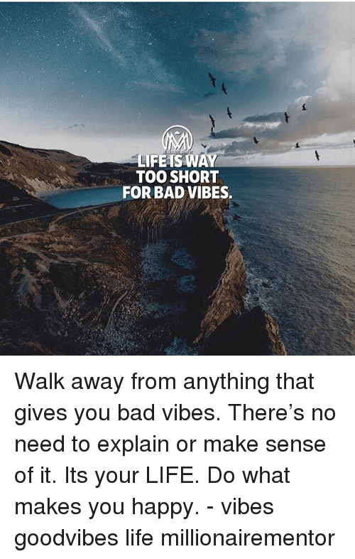 do what makes you happy: LIFEAS WAY  TOO SHORT  FOR BAD VIBES. Walk away from anything that gives you bad vibes. There's no need to explain or make sense of it. Its your LIFE. Do what makes you happy. - vibes goodvibes life millionairementor