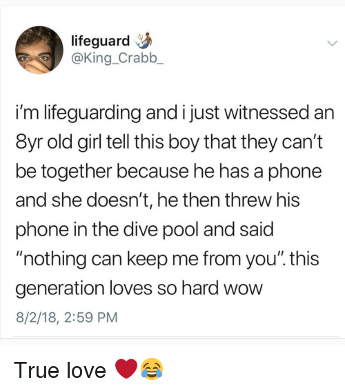 "Love, Memes, and Phone: lifeguard  @King_Crabb_  i'm lifeguarding and i just witnessed an  8yr old girl tell this boy that they can't  be together because he has a phone  and she doesn't, he then threw his  phone in the dive pool and said  nothing can keep me from you"". this  generation loves so hard wow  8/2/18, 2:59 PM True love ❤😂"