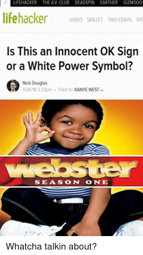Club, Kanye, and Gizmodo: LIFEHACKER THE AV. CLUB DEADSPIN EARTHER GIZMODO  lifehacker  VIDEO SKILLET TWO CENTS VI  Is This an Innocent OK Sign  or a White Power Symbol?  Nick Douglas  4/26/18 322pm . Filed to KANYE WEST  SEASON ONE