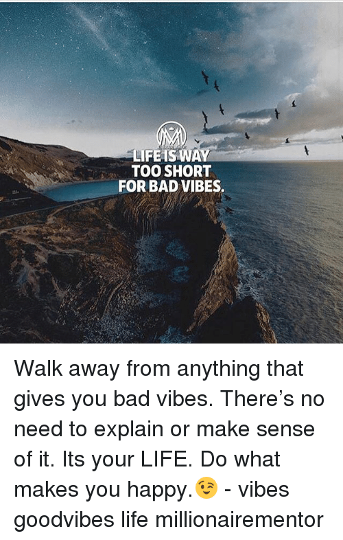 do what makes you happy: LIFEIS WAY  TOO SHORT  FOR BAD VIBES. Walk away from anything that gives you bad vibes. There's no need to explain or make sense of it. Its your LIFE. Do what makes you happy.😉 - vibes goodvibes life millionairementor