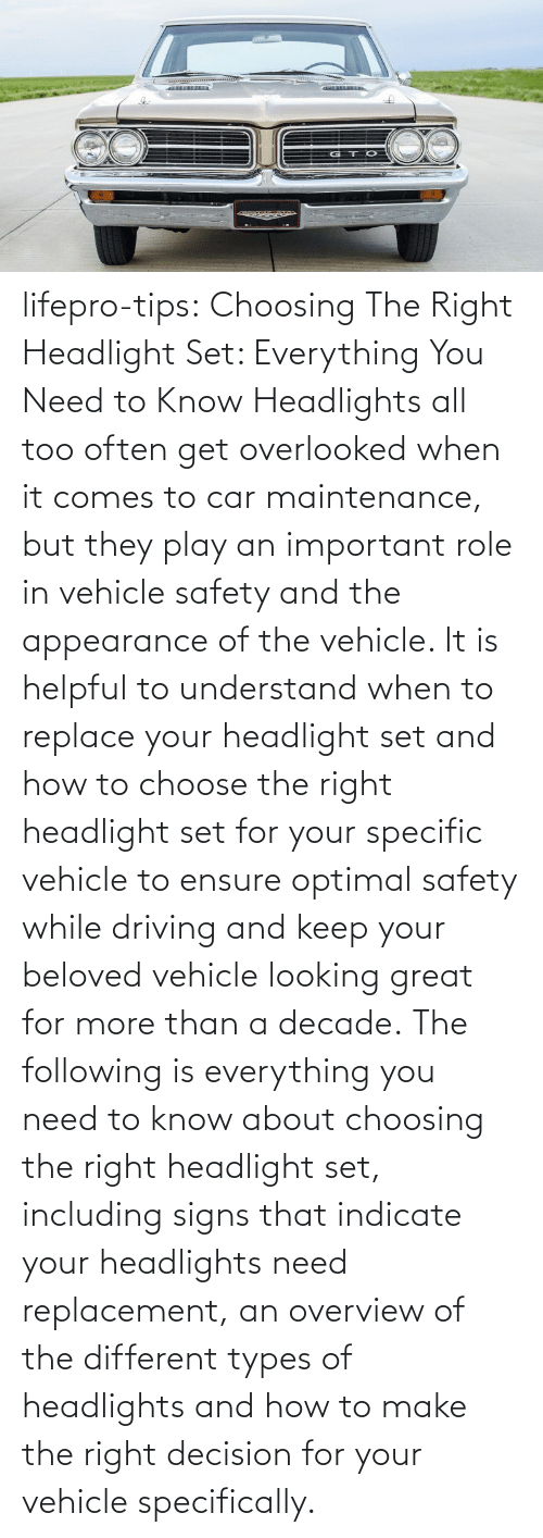 Replace: lifepro-tips:   Choosing The Right Headlight Set: Everything You Need to Know Headlights all too often get overlooked when it comes to car maintenance, but they play an important role in vehicle safety and the appearance of the vehicle. It is helpful to understand when to replace your headlight set and how to choose the right headlight set for your specific vehicle to ensure optimal safety while driving and keep your beloved vehicle looking great for more than a decade. The following is everything you need to know about choosing the right headlight set, including signs that indicate your headlights need replacement, an overview of the different types of headlights and how to make the right decision for your vehicle specifically.