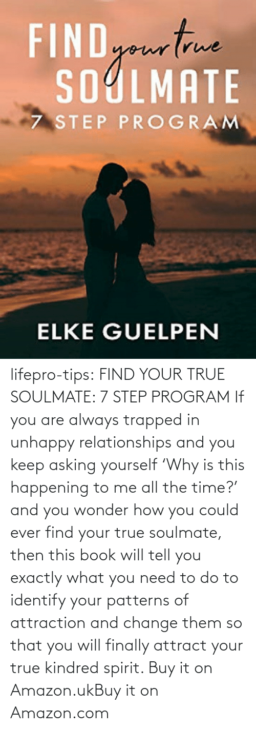 Text: lifepro-tips:  FIND YOUR TRUE SOULMATE: 7 STEP PROGRAM  If you are always trapped in unhappy  relationships and you keep asking yourself 'Why is this happening to me  all the time?' and you wonder how you could ever find your true  soulmate, then this book will tell you exactly what you need to do to  identify your patterns of attraction and change them so that you will  finally attract your true kindred spirit.  Buy it on Amazon.ukBuy it on Amazon.com