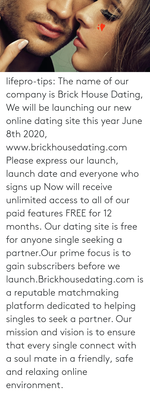 helping: lifepro-tips: The name of our company is Brick House Dating, We will be launching our new online dating site this year June 8th 2020, www.brickhousedating.com  Please express our launch, launch date and everyone who signs up Now  will receive unlimited access to all of our paid features FREE for 12  months. Our dating site is free for anyone single seeking a partner.Our prime focus is to gain subscribers before we launch.Brickhousedating.com  is a reputable matchmaking platform dedicated to helping singles to  seek a partner. Our mission and vision is to ensure that every single  connect with a soul mate in a friendly, safe and relaxing online  environment.