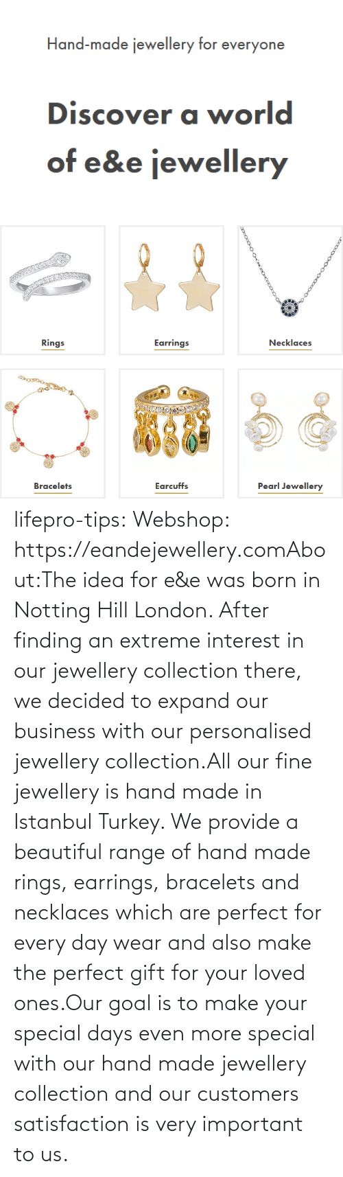 Beautiful, Tumblr, and Blog: lifepro-tips: Webshop: https://eandejewellery.comAbout:The idea for e&e was born in Notting Hill London. After  finding an extreme interest in our jewellery collection there, we  decided to expand our business with our personalised jewellery  collection.All our fine jewellery is hand made in Istanbul Turkey. We  provide a beautiful range of hand made rings, earrings, bracelets and  necklaces which are perfect for every day wear and also make the perfect  gift for your loved ones.Our goal is to make your special days even more special with  our hand made jewellery collection and our customers satisfaction is  very important to us.