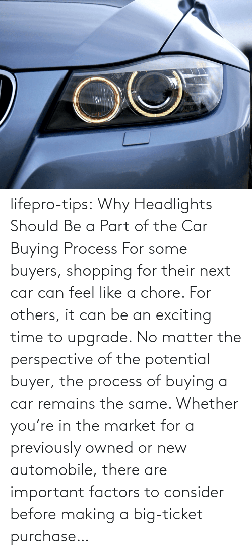 market: lifepro-tips: Why Headlights Should Be a Part of the Car Buying Process For some buyers, shopping for their next car can feel like a chore. For others, it can be an exciting time to upgrade. No matter the perspective of the potential buyer, the process of buying a car remains the same. Whether you're in the market for a previously owned or new automobile, there are important factors to consider before making a big-ticket purchase…
